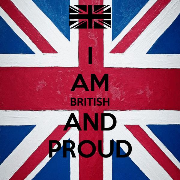 I AM BRITISH AND PROUD