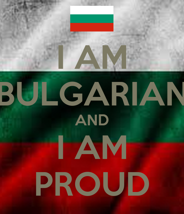 I AM BULGARIAN AND I AM PROUD