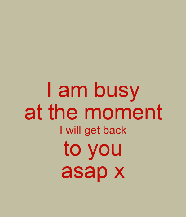 I am busy at the moment I will get back to you asap x