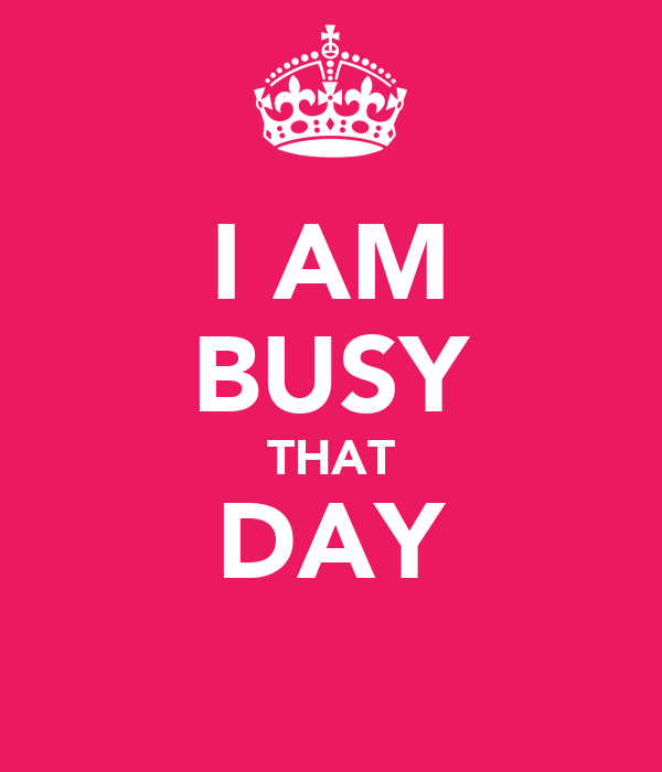 I AM BUSY THAT DAY