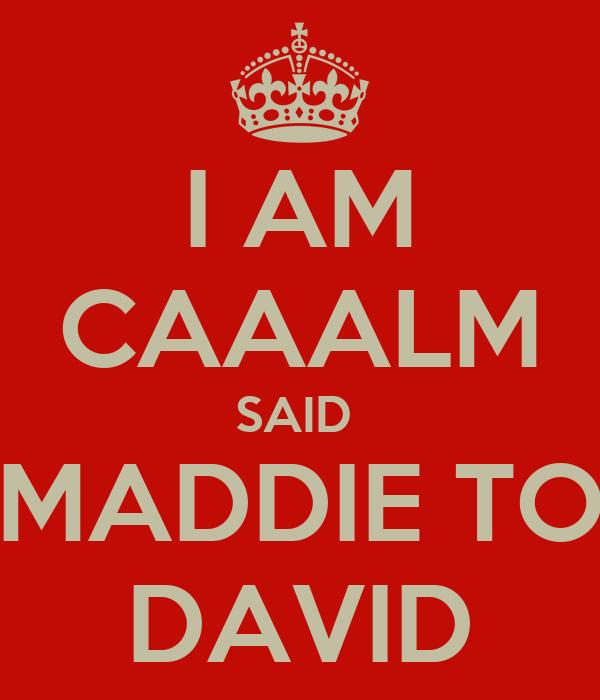 I AM CAAALM SAID  MADDIE TO DAVID