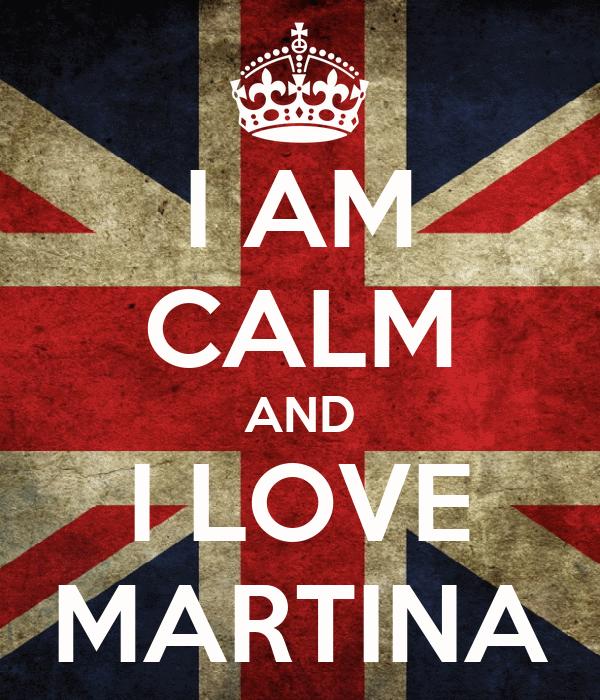 I AM CALM AND I LOVE MARTINA