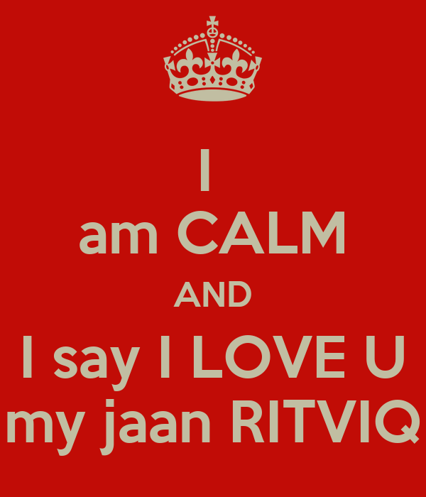 Love U My Jaan Wallpaper : I am cALM AND I say I LOVE U my jaan RITVIQ Poster RAHUL Keep calm-o-Matic