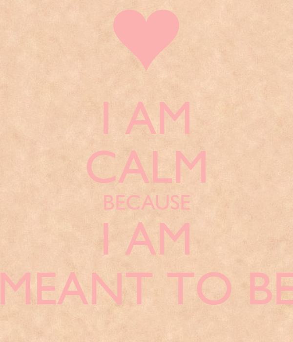 I AM CALM BECAUSE I AM MEANT TO BE