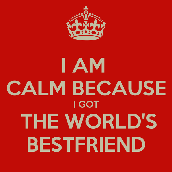 I AM  CALM BECAUSE I GOT  THE WORLD'S BESTFRIEND