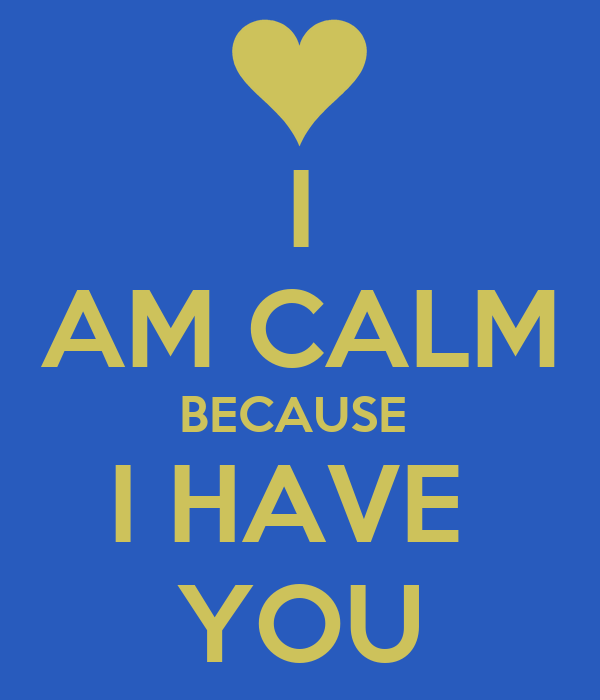 I AM CALM BECAUSE  I HAVE  YOU