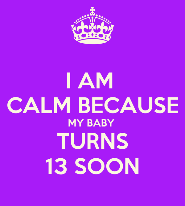 I AM  CALM BECAUSE MY BABY  TURNS 13 SOON