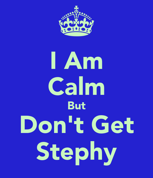 I Am Calm But Don't Get Stephy