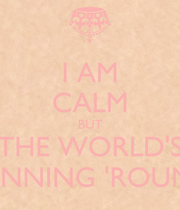 I AM CALM BUT THE WORLD'S SPINNING 'ROUND