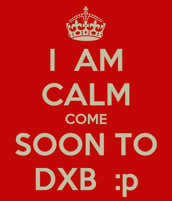 I  AM CALM COME SOON TO DXB  :p