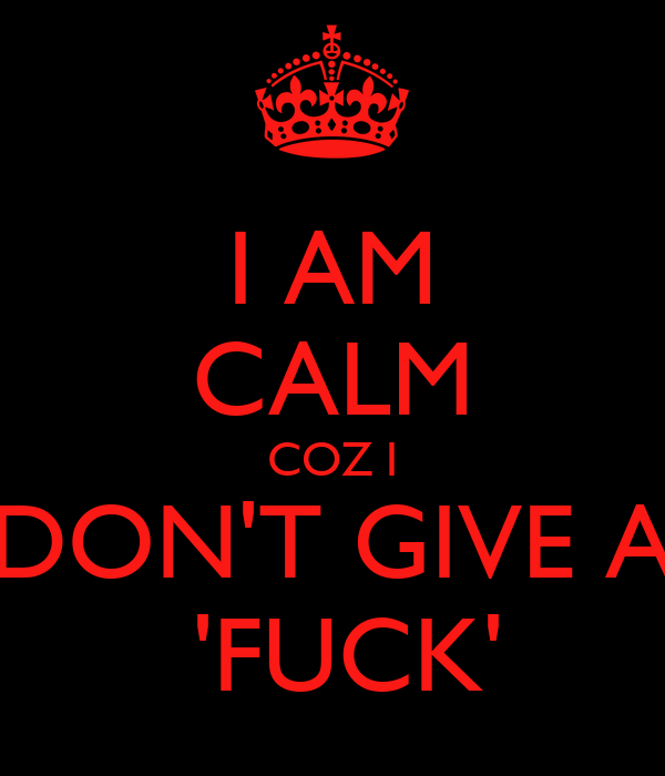 I AM CALM COZ I DON'T GIVE A  'FUCK'