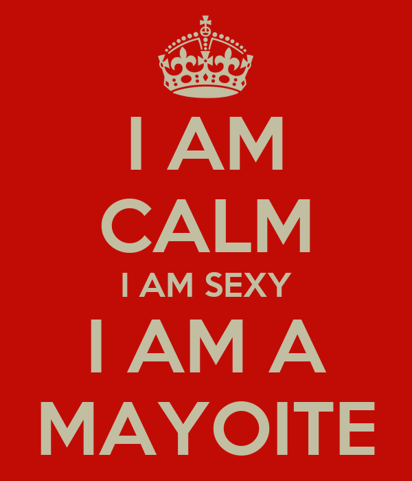 I AM CALM I AM SEXY I AM A MAYOITE