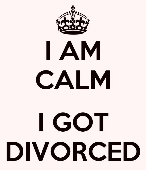 I AM CALM  I GOT DIVORCED