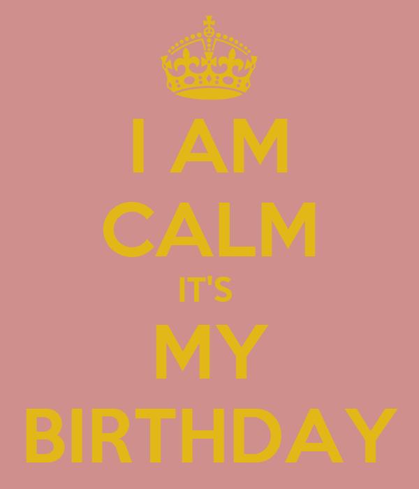 I AM CALM IT'S  MY BIRTHDAY