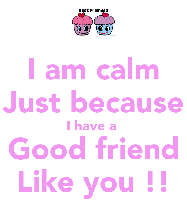 I am calm Just because I have a  Good friend Like you !!