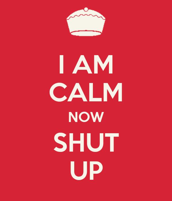 I AM CALM NOW SHUT UP