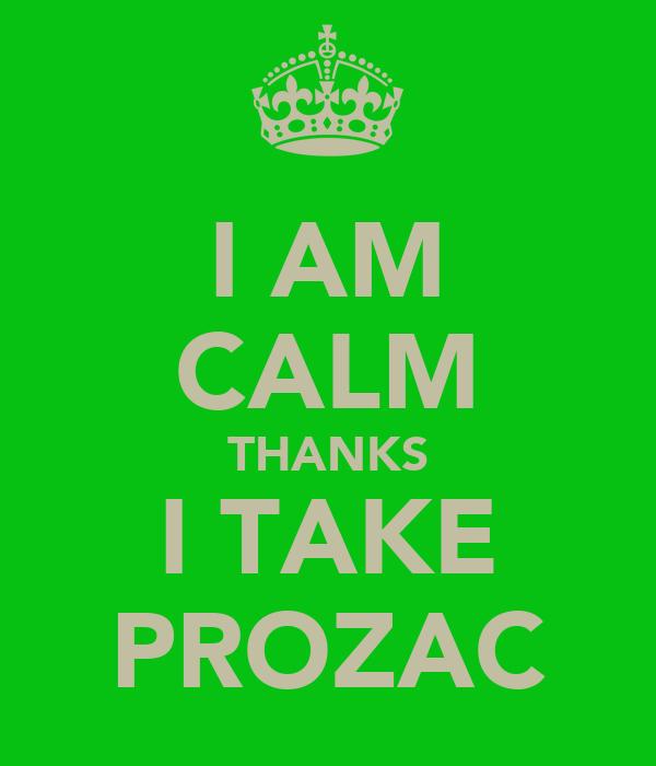 I AM CALM THANKS I TAKE PROZAC