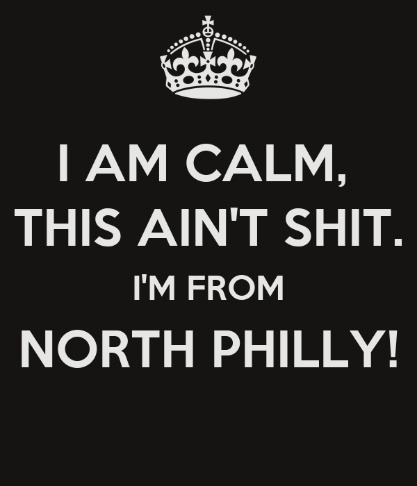 I AM CALM,  THIS AIN'T SHIT. I'M FROM NORTH PHILLY!