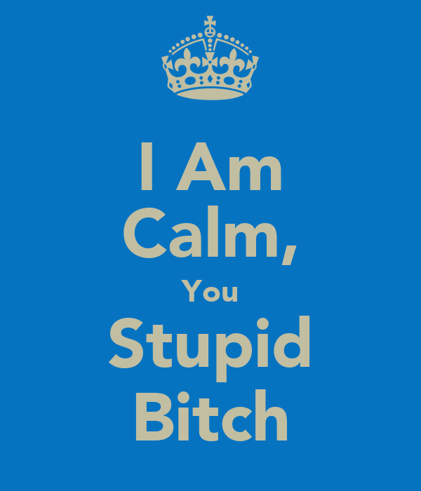 I Am Calm, You Stupid Bitch