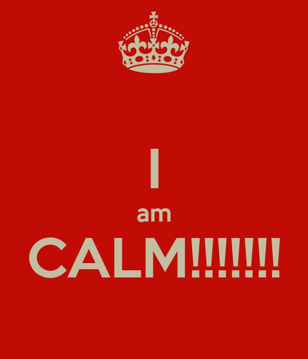 I am CALM!!!!!!!