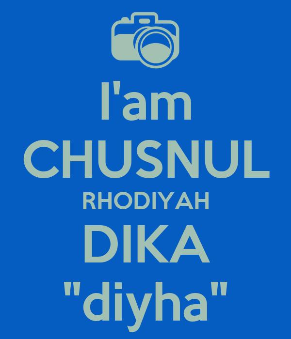 "I'am CHUSNUL RHODIYAH DIKA ""diyha"""