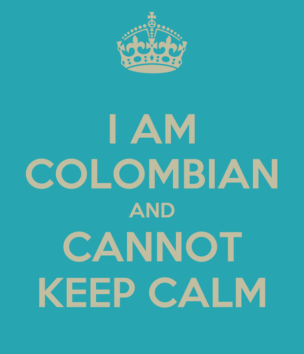 I AM COLOMBIAN AND CANNOT KEEP CALM