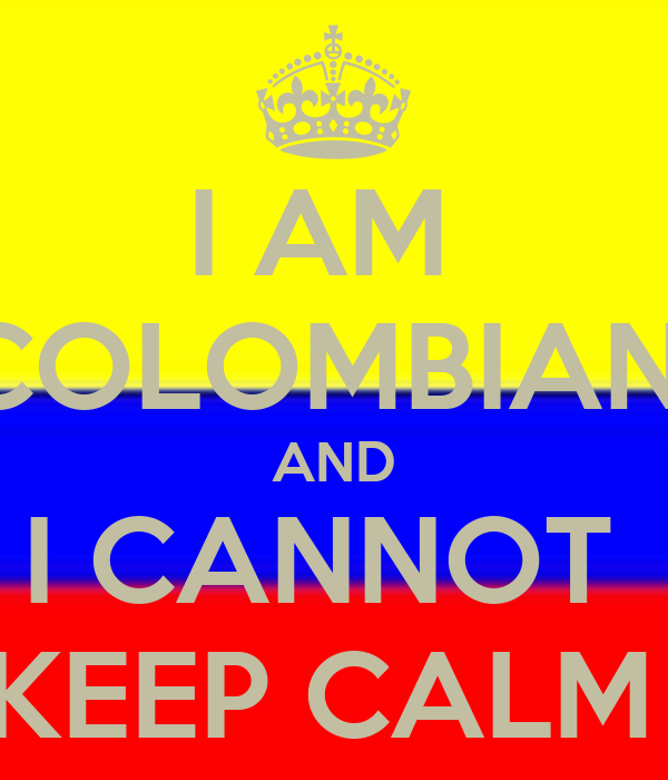 I AM  COLOMBIAN  AND I CANNOT  KEEP CALM