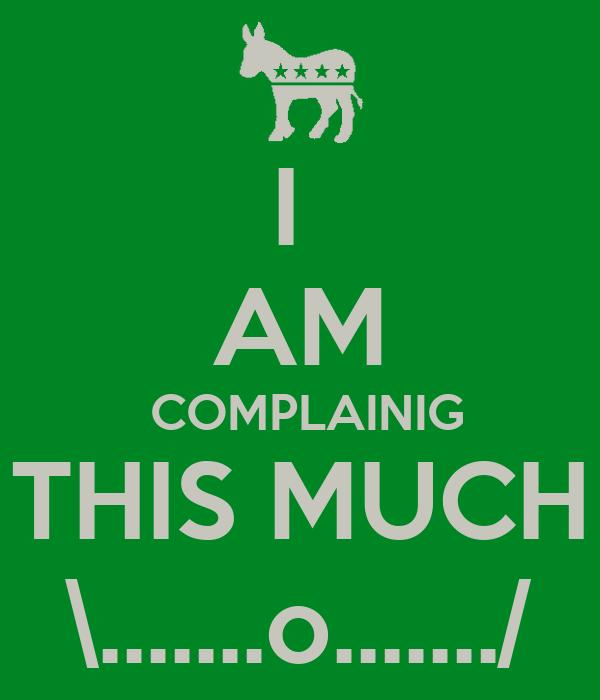 I  AM  COMPLAINIG THIS MUCH \.......o......./