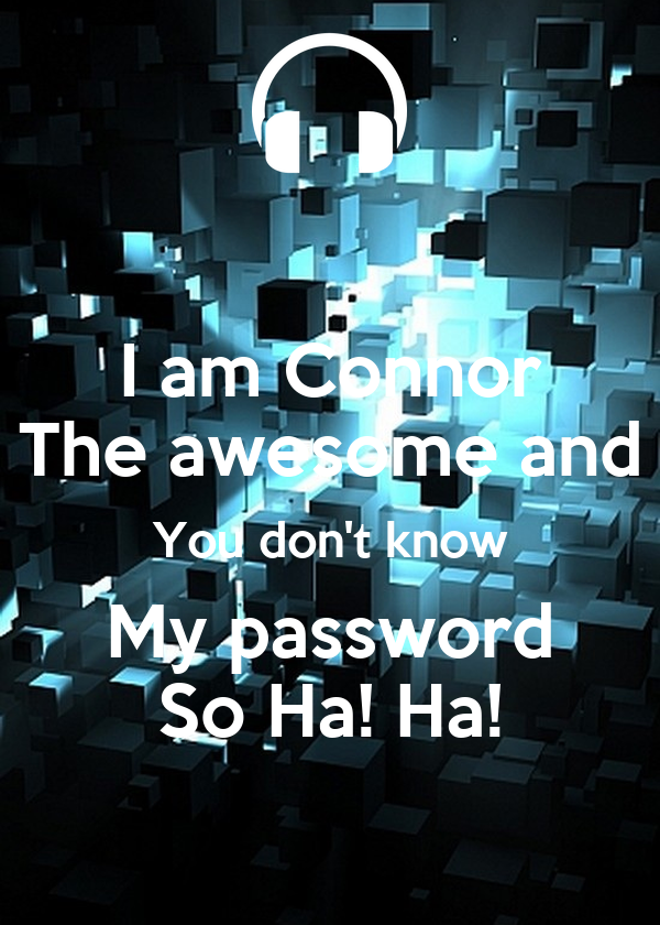 I am Connor The awesome and You don't know My password So Ha! Ha!