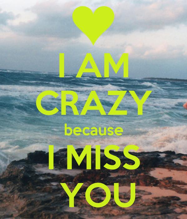 I AM CRAZY because I MISS  YOU