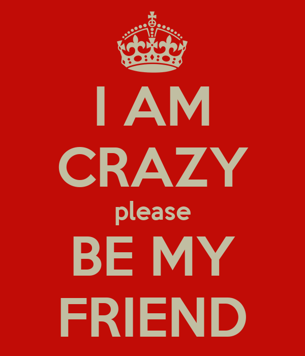 I AM CRAZY please BE MY FRIEND
