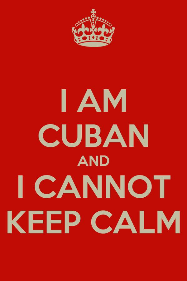 I AM CUBAN AND I CANNOT KEEP CALM