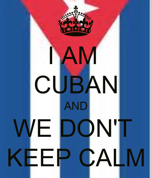I AM  CUBAN AND WE DON'T  KEEP CALM