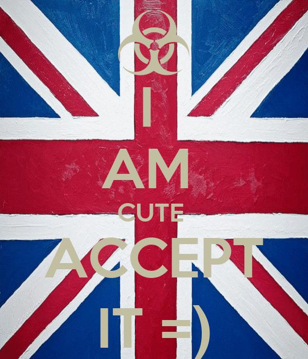 I  AM  CUTE  ACCEPT IT =)