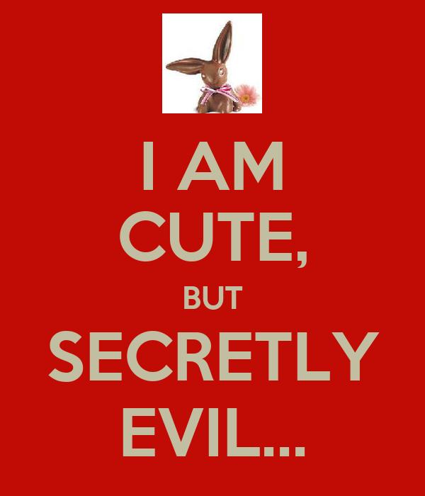 I AM CUTE, BUT SECRETLY EVIL...