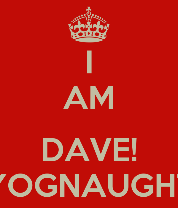 I AM  DAVE! YOGNAUGHT