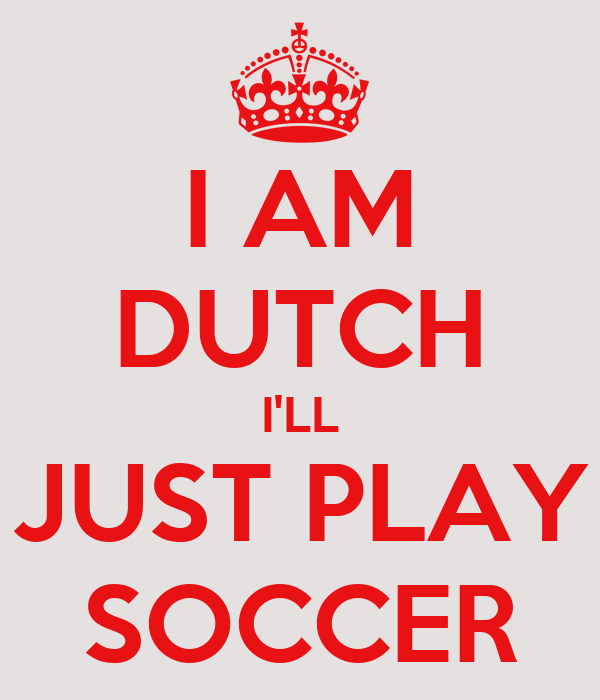 I AM DUTCH I'LL JUST PLAY SOCCER