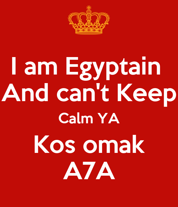 I am Egyptain  And can't Keep Calm YA Kos omak A7A