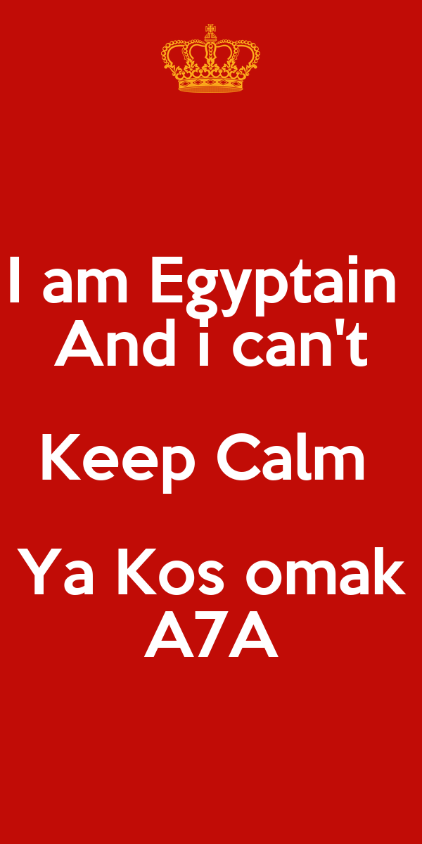 I am Egyptain  And i can't Keep Calm  Ya Kos omak A7A