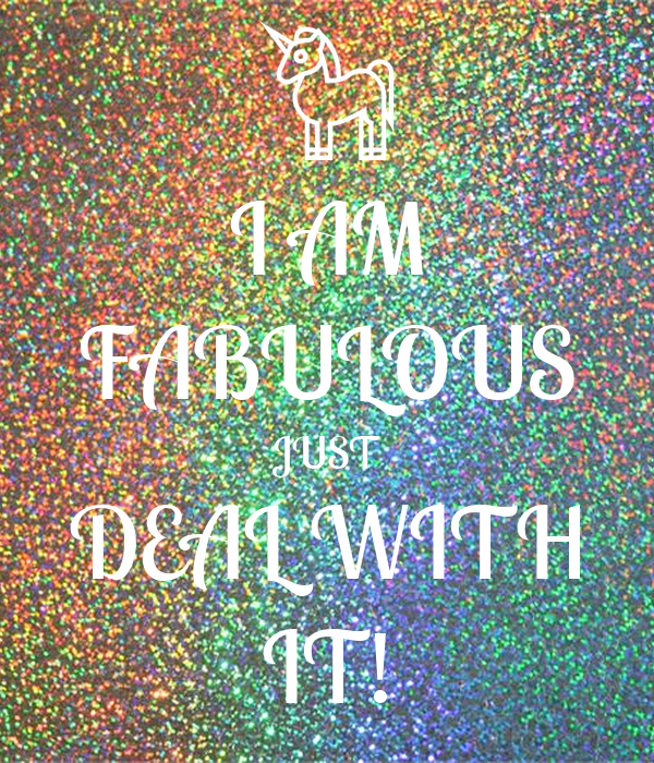 I AM FABULOUS JUST DEAL WITH IT!
