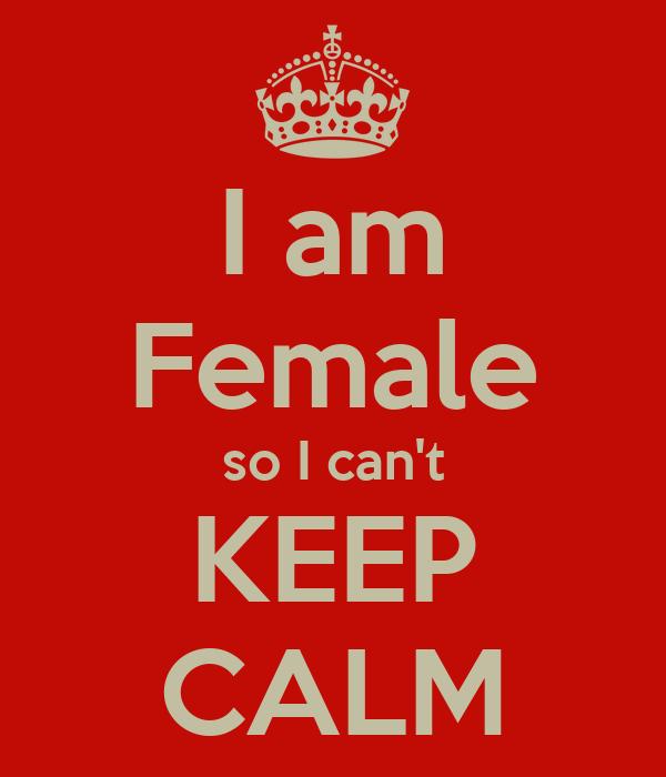 I am Female so I can't KEEP CALM