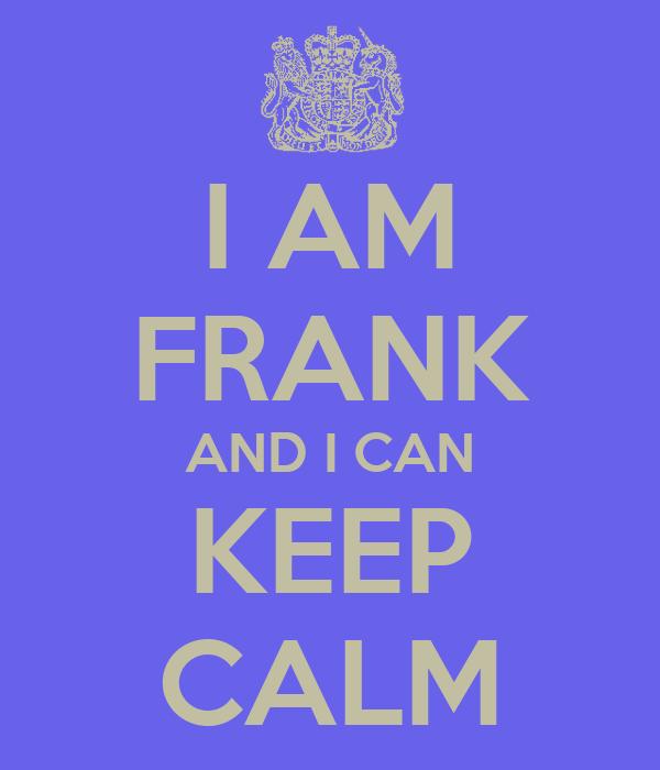 I AM FRANK AND I CAN KEEP CALM