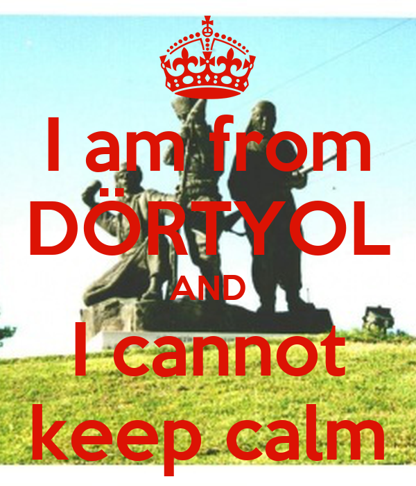 I am from DÖRTYOL AND I cannot keep calm