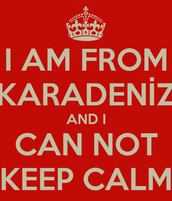 I AM FROM KARADENİZ AND I CAN NOT KEEP CALM