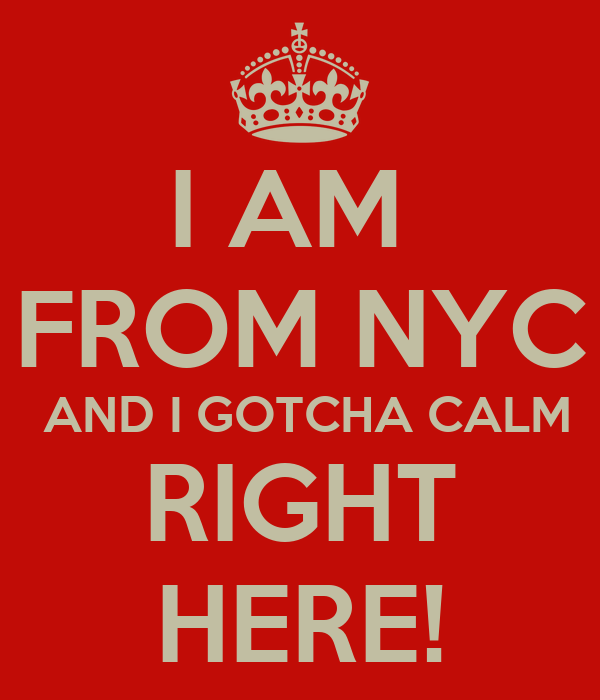 I AM  FROM NYC  AND I GOTCHA CALM RIGHT HERE!