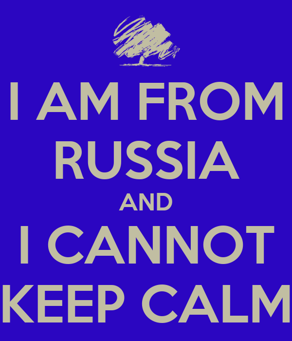 I AM FROM RUSSIA AND I CANNOT KEEP CALM