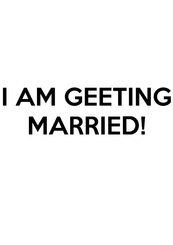 I AM GEETING MARRIED!