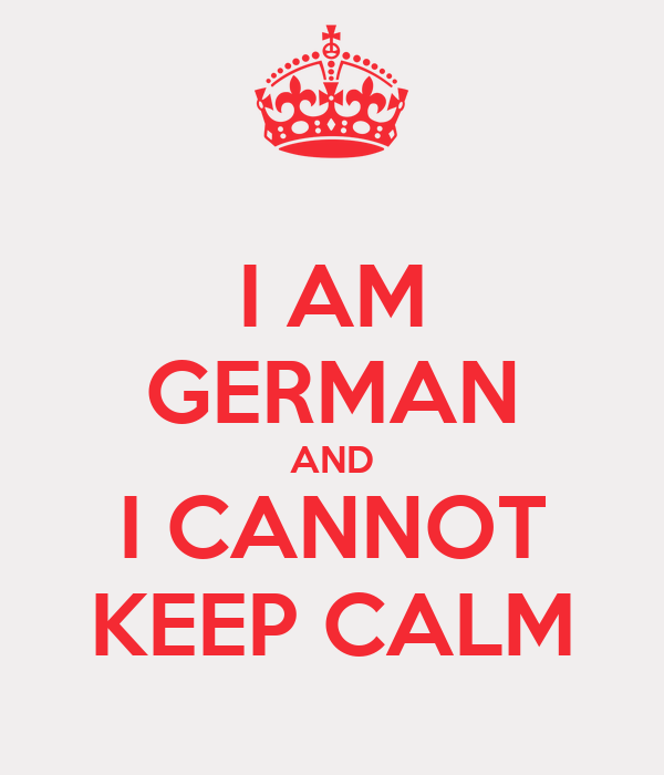 I AM GERMAN AND I CANNOT KEEP CALM