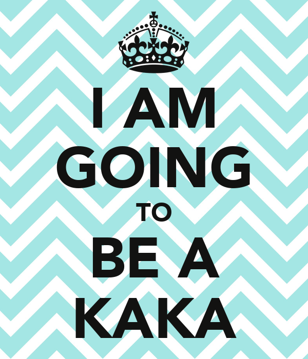 I AM GOING TO BE A KAKA