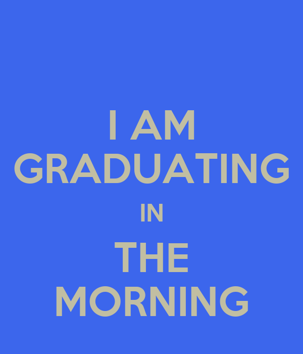 I AM GRADUATING IN THE MORNING
